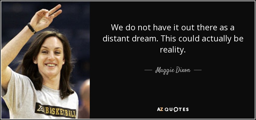 We do not have it out there as a distant dream. This could actually be reality. - Maggie Dixon