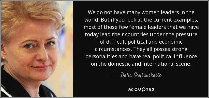 We do not have many women leaders in the world. But if you look at the current examples, most of those few female leaders that we have today lead their countries under the pressure of difficult political and economic circumstances. They all posses strong personalities and have real political influence on the domestic and international scene. - Dalia Grybauskaite