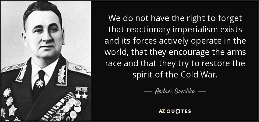 We do not have the right to forget that reactionary imperialism exists and its forces actively operate in the world, that they encourage the arms race and that they try to restore the spirit of the Cold War. - Andrei Grechko