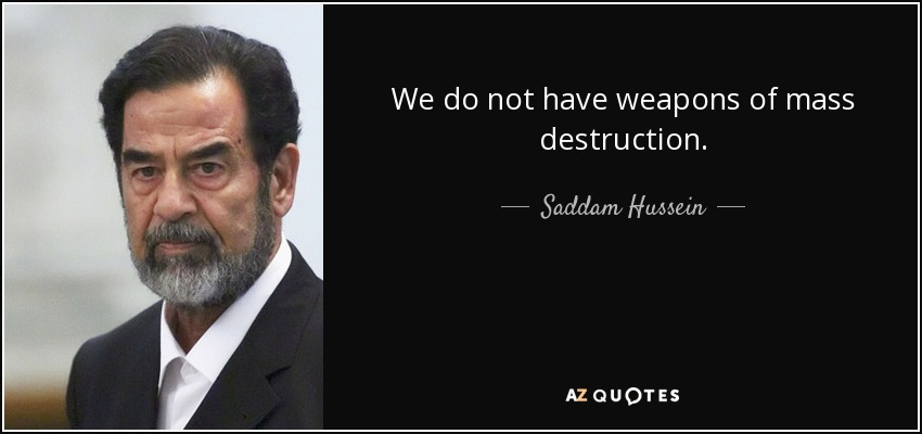 We do not have weapons of mass destruction. - Saddam Hussein