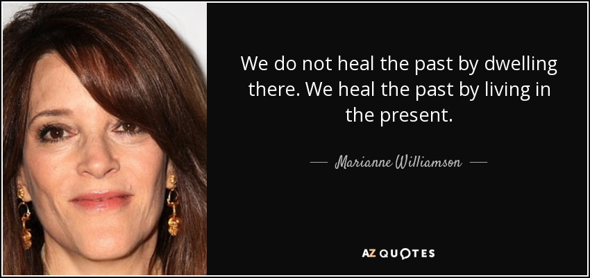We do not heal the past by dwelling there. We heal the past by living in the present. - Marianne Williamson