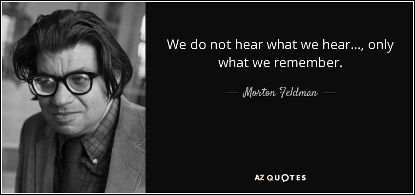 We do not hear what we hear..., only what we remember. - Morton Feldman