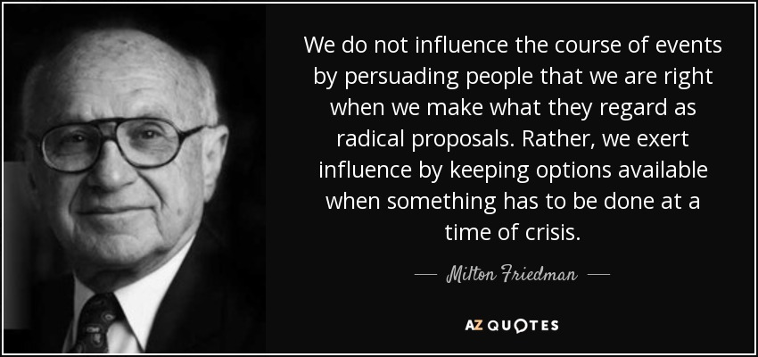 We do not influence the course of events by persuading people that we are right when we make what they regard as radical proposals. Rather, we exert influence by keeping options available when something has to be done at a time of crisis. - Milton Friedman