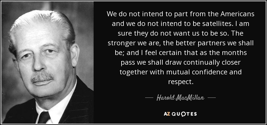 We do not intend to part from the Americans and we do not intend to be satellites. I am sure they do not want us to be so. The stronger we are, the better partners we shall be; and I feel certain that as the months pass we shall draw continually closer together with mutual confidence and respect. - Harold MacMillan