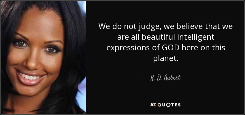 We do not judge, we believe that we are all beautiful intelligent expressions of GOD here on this planet. - K. D. Aubert