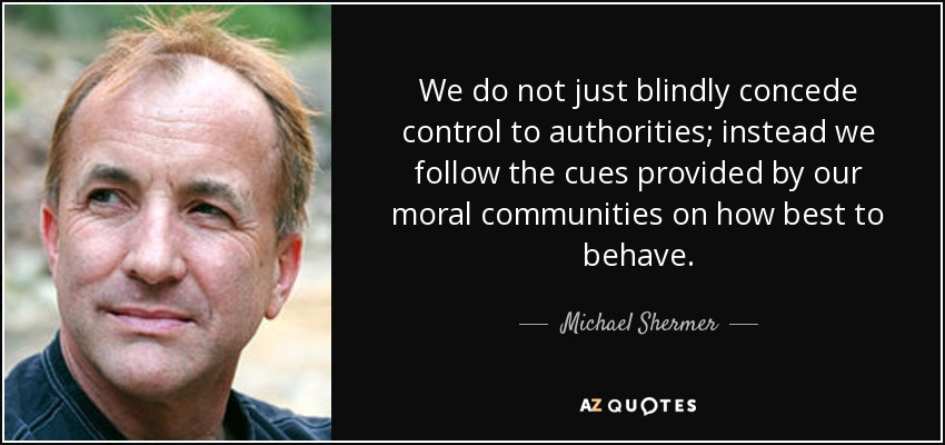 We do not just blindly concede control to authorities; instead we follow the cues provided by our moral communities on how best to behave. - Michael Shermer