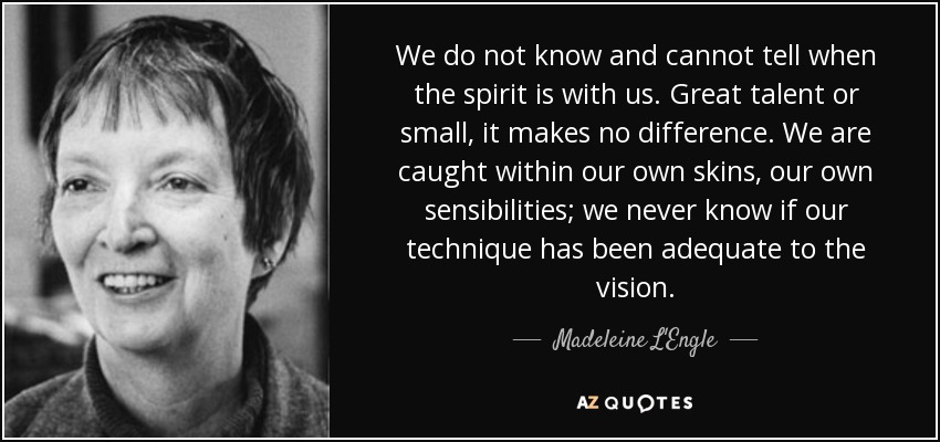 We do not know and cannot tell when the spirit is with us. Great talent or small, it makes no difference. We are caught within our own skins, our own sensibilities; we never know if our technique has been adequate to the vision. - Madeleine L'Engle