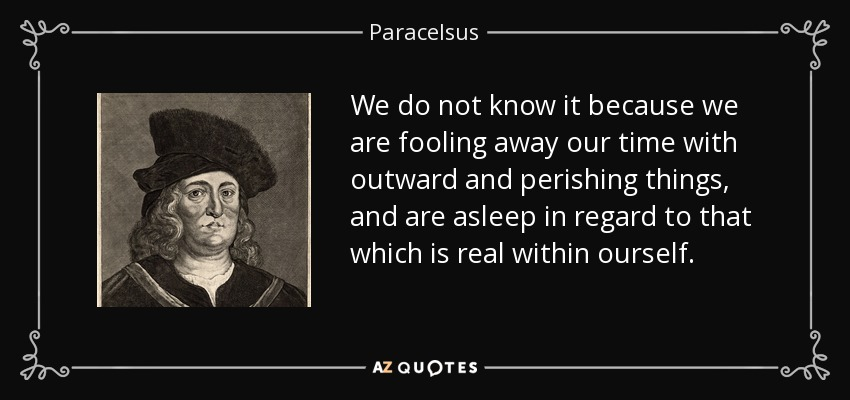 We do not know it because we are fooling away our time with outward and perishing things, and are asleep in regard to that which is real within ourself. - Paracelsus