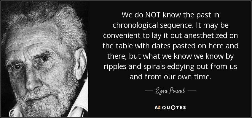 We do NOT know the past in chronological sequence. It may be convenient to lay it out anesthetized on the table with dates pasted on here and there, but what we know we know by ripples and spirals eddying out from us and from our own time. - Ezra Pound