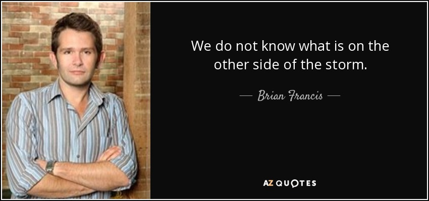 We do not know what is on the other side of the storm. - Brian Francis