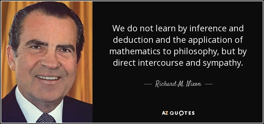 We do not learn by inference and deduction and the application of mathematics to philosophy, but by direct intercourse and sympathy. - Richard M. Nixon