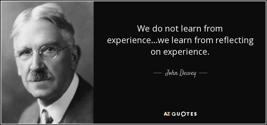 We do not learn from experience...we learn from reflecting on experience. - John Dewey