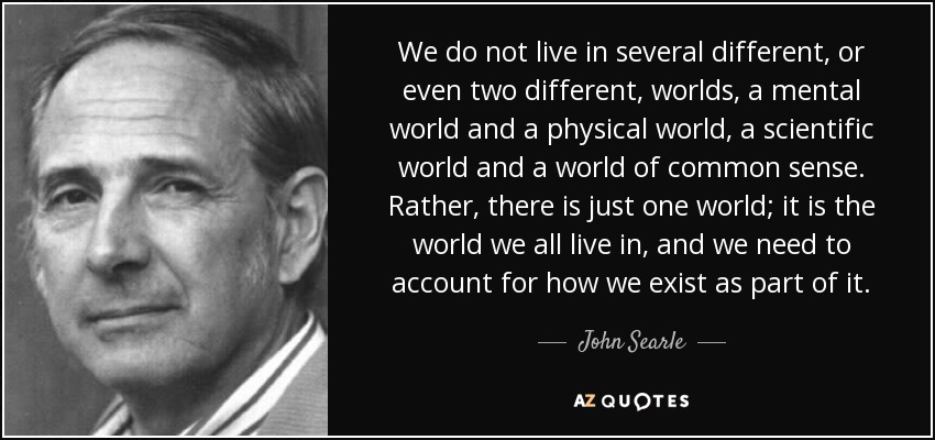 We do not live in several different, or even two different, worlds, a mental world and a physical world, a scientific world and a world of common sense. Rather, there is just one world; it is the world we all live in, and we need to account for how we exist as part of it. - John Searle