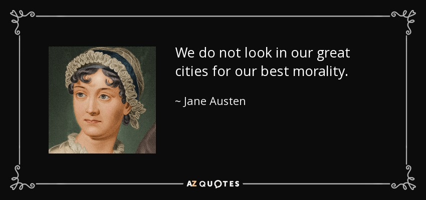 We do not look in our great cities for our best morality. - Jane Austen