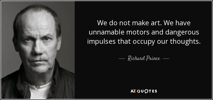 We do not make art. We have unnamable motors and dangerous impulses that occupy our thoughts. - Richard Prince
