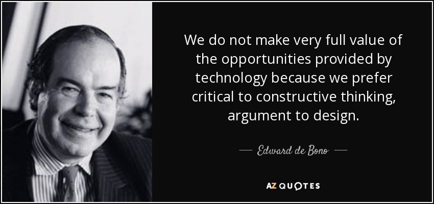 We do not make very full value of the opportunities provided by technology because we prefer critical to constructive thinking, argument to design. - Edward de Bono