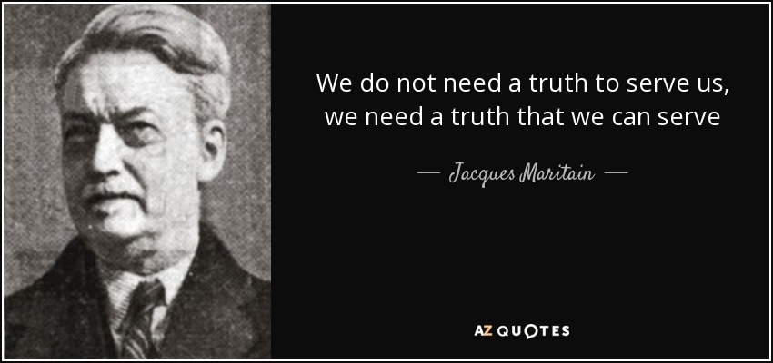 We do not need a truth to serve us, we need a truth that we can serve - Jacques Maritain
