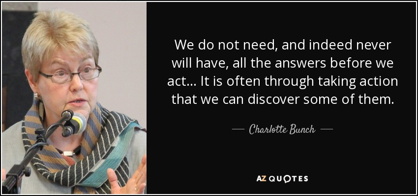 We do not need, and indeed never will have, all the answers before we act ... It is often through taking action that we can discover some of them. - Charlotte Bunch