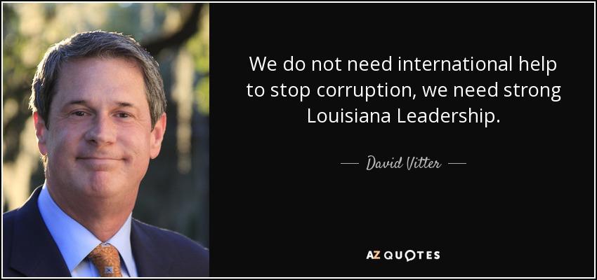 We do not need international help to stop corruption, we need strong Louisiana Leadership. - David Vitter