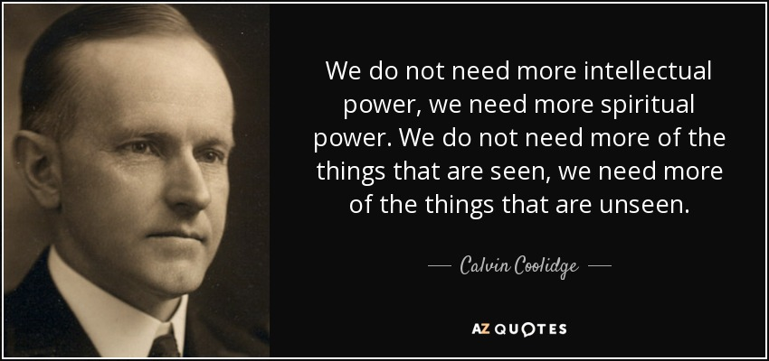 We do not need more intellectual power, we need more spiritual power. We do not need more of the things that are seen, we need more of the things that are unseen. - Calvin Coolidge