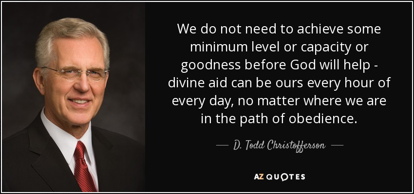 We do not need to achieve some minimum level or capacity or goodness before God will help - divine aid can be ours every hour of every day, no matter where we are in the path of obedience. - D. Todd Christofferson