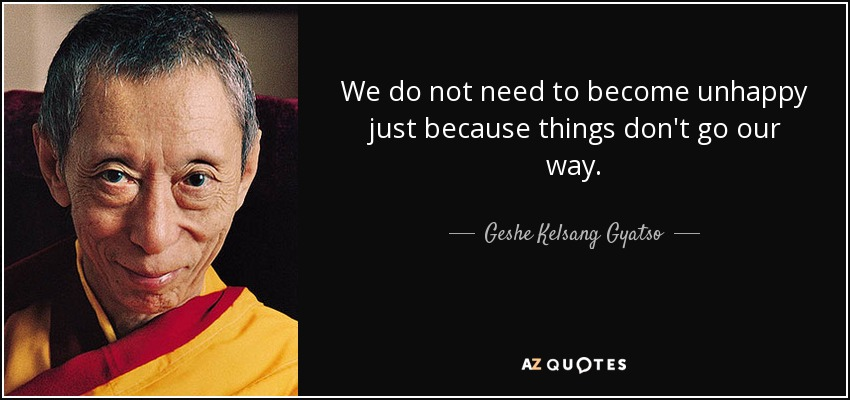 We do not need to become unhappy just because things don't go our way. - Geshe Kelsang Gyatso