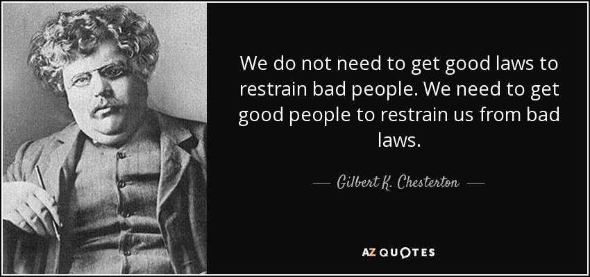 We do not need to get good laws to restrain bad people. We need to get good people to restrain us from bad laws. - Gilbert K. Chesterton