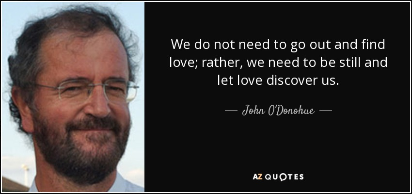 We do not need to go out and find love; rather, we need to be still and let love discover us. - John O'Donohue