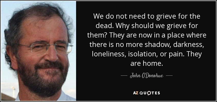 We do not need to grieve for the dead. Why should we grieve for them? They are now in a place where there is no more shadow, darkness, loneliness, isolation, or pain. They are home. - John O'Donohue