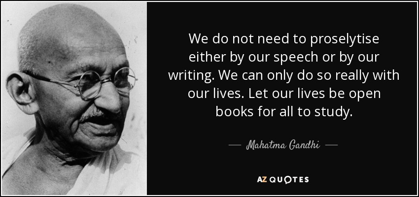 We do not need to proselytise either by our speech or by our writing. We can only do so really with our lives. Let our lives be open books for all to study. - Mahatma Gandhi