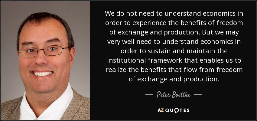 We do not need to understand economics in order to experience the benefits of freedom of exchange and production. But we may very well need to understand economics in order to sustain and maintain the institutional framework that enables us to realize the benefits that flow from freedom of exchange and production. - Peter Boettke