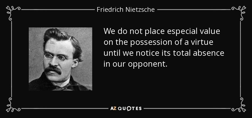 We do not place especial value on the possession of a virtue until we notice its total absence in our opponent. - Friedrich Nietzsche