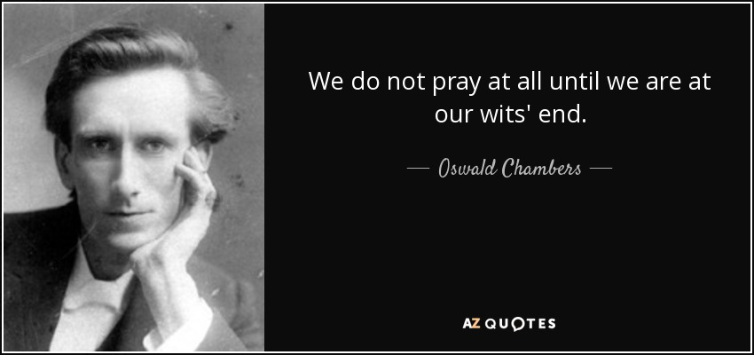 We do not pray at all until we are at our wits' end. - Oswald Chambers