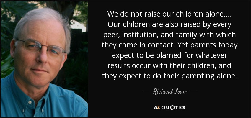 We do not raise our children alone.... Our children are also raised by every peer, institution, and family with which they come in contact. Yet parents today expect to be blamed for whatever results occur with their children, and they expect to do their parenting alone. - Richard Louv
