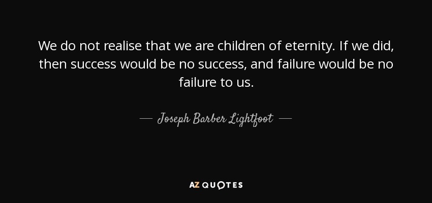 We do not realise that we are children of eternity. If we did, then success would be no success, and failure would be no failure to us. - Joseph Barber Lightfoot