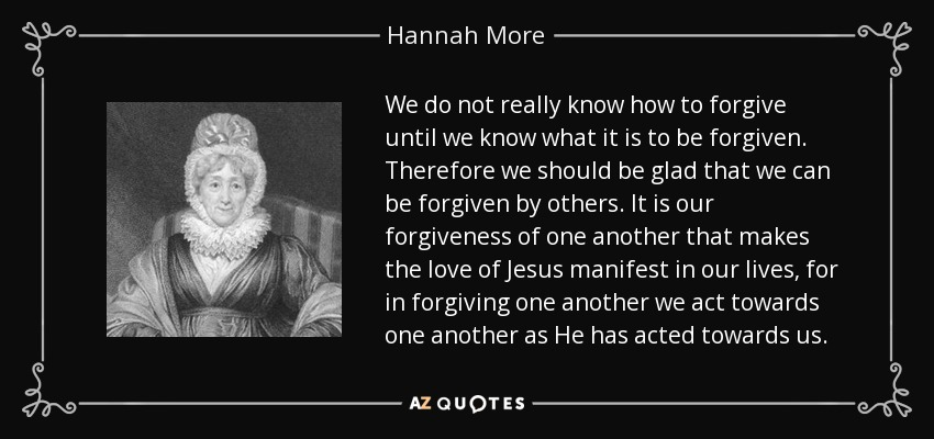 We do not really know how to forgive until we know what it is to be forgiven. Therefore we should be glad that we can be forgiven by others. It is our forgiveness of one another that makes the love of Jesus manifest in our lives, for in forgiving one another we act towards one another as He has acted towards us. - Hannah More