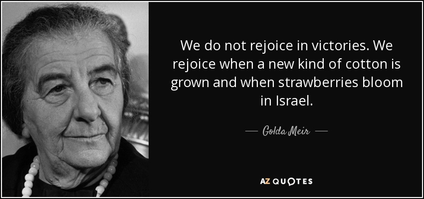 We do not rejoice in victories. We rejoice when a new kind of cotton is grown and when strawberries bloom in Israel. - Golda Meir