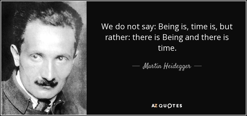 We do not say: Being is, time is, but rather: there is Being and there is time. - Martin Heidegger