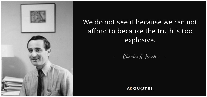 We do not see it because we can not afford to-because the truth is too explosive. - Charles A. Reich