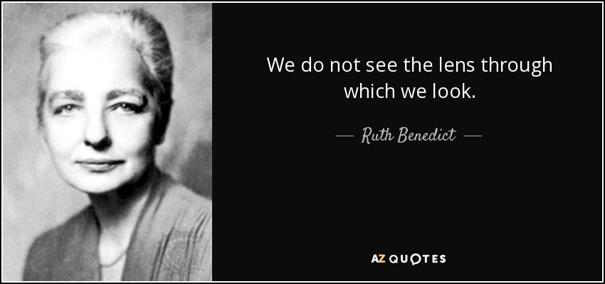 We do not see the lens through which we look. - Ruth Benedict