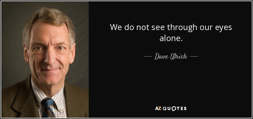 We do not see through our eyes alone. - Dave Ulrich