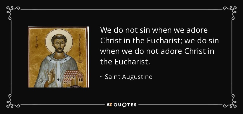 We do not sin when we adore Christ in the Eucharist; we do sin when we do not adore Christ in the Eucharist. - Saint Augustine