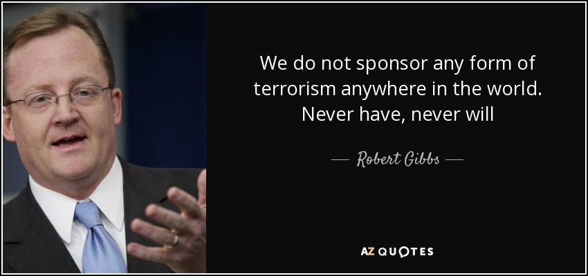 We do not sponsor any form of terrorism anywhere in the world. Never have, never will - Robert Gibbs