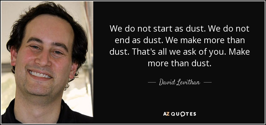 We do not start as dust. We do not end as dust. We make more than dust. That's all we ask of you. Make more than dust. - David Levithan