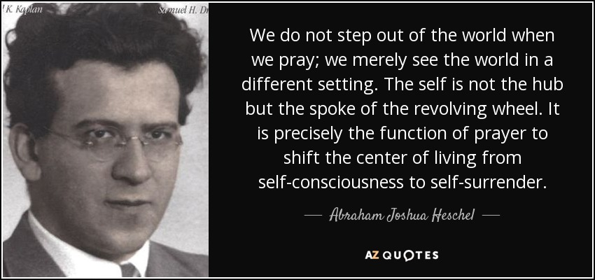 We do not step out of the world when we pray; we merely see the world in a different setting. The self is not the hub but the spoke of the revolving wheel. It is precisely the function of prayer to shift the center of living from self-consciousness to self-surrender. - Abraham Joshua Heschel