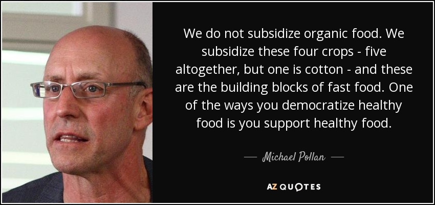 We do not subsidize organic food. We subsidize these four crops - five altogether, but one is cotton - and these are the building blocks of fast food. One of the ways you democratize healthy food is you support healthy food. - Michael Pollan