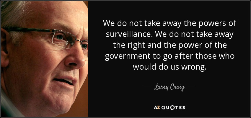 We do not take away the powers of surveillance. We do not take away the right and the power of the government to go after those who would do us wrong. - Larry Craig