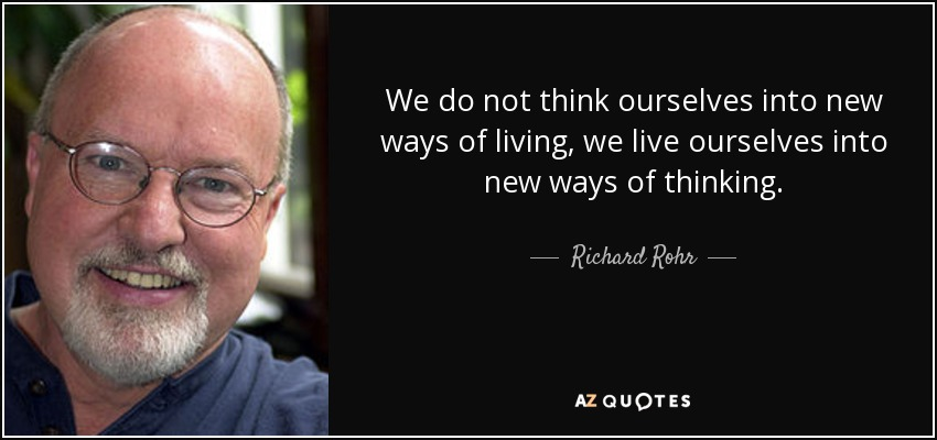 We do not think ourselves into new ways of living, we live ourselves into new ways of thinking. - Richard Rohr