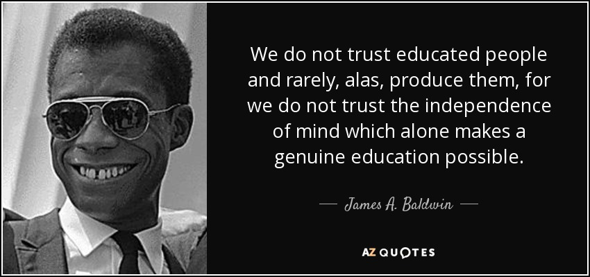 We do not trust educated people and rarely, alas, produce them, for we do not trust the independence of mind which alone makes a genuine education possible. - James A. Baldwin