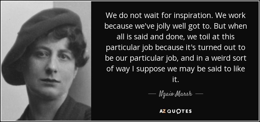 We do not wait for inspiration. We work because we've jolly well got to. But when all is said and done, we toil at this particular job because it's turned out to be our particular job, and in a weird sort of way I suppose we may be said to like it. - Ngaio Marsh